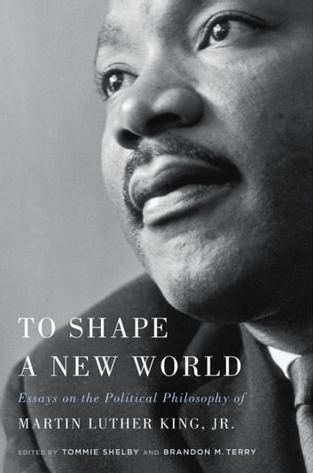 To Shape a New World - Essays on the Political Philosophy of Martin Luther King, Jr. eBook by Tommie Shelby