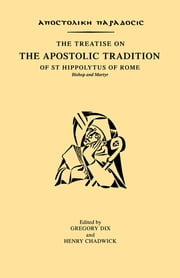 The Treatise on the Apostolic Tradition of St Hippolytus of Rome, Bishop and Martyr ebook by Gregory Dix,Henry Chadwick