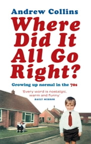 Where Did It All Go Right? - Growing Up Normal in the 70s ebook by Andrew Collins