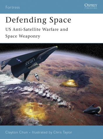 Defending Space - US Anti-Satellite Warfare and Space Weaponry ebook by Clayton Chun