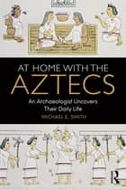 At Home with the Aztecs - An Archaeologist Uncovers Their Daily Life ebook by Michael Smith
