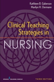 Clinical Teaching Strategies in Nursing, Third Edition ebook by Dr. Kathleen Gaberson, PhD, RN, CNOR, CNE, ANEF,Dr. Marilyn Oermann, PhD, RN, FAAN, ANEF