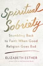Spiritual Sobriety - Stumbling Back to Faith When Good Religion Goes Bad ebook by Elizabeth Esther