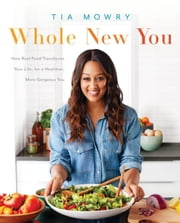Whole New You - How Real Food Transforms Your Life, for a Healthier, More Gorgeous You ebook by Tia Mowry,Jessica Porter