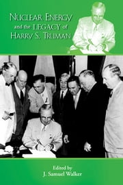 Nuclear Energy and the Legacy of Harry S. Truman ebook by J. Samuel Walker