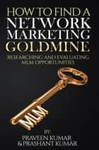 How to Find a Network Marketing Goldmine - Researching and Evaluating MLM Opportunities eBook by Praveen Kumar, Prashant Kumar