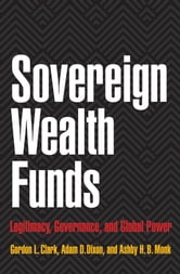 Sovereign Wealth Funds - Legitimacy, Governance, and Global Power ebook by Gordon L. Clark,Adam D. Dixon,Ashby H.B. Monk
