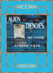 Alien Trenches And Other Strange Tales ebook by Lee E. Shilo