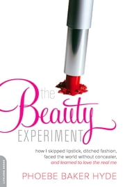 The Beauty Experiment - How I Skipped Lipstick, Ditched Fashion, Faced the World without Concealer, and Learned to Love the Real Me ebook by Phoebe Baker Hyde