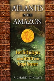 Atlantis in the Amazon - Lost Technologies and the Secrets of the Crespi Treasure ebook by Richard Wingate
