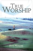 True Worship - Traditional, Contemporary, Biblical ebook by David Whitcomb