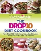 The Drop 10 Diet Cookbook - More Than 100 Tasty, Easy Superfood Recipes That Effortlessly Peel Off Pounds ebook by Lucy Danziger