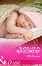 Newborn on Her Doorstep (Mills & Boon Cherish) ebook by Ellie Darkins