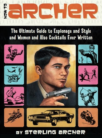 How to Archer - The Ultimate Guide to Espionage, Style, Women, and Cocktails Ever Written ebook by Sterling Archer
