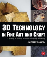 3D Technology in Fine Art and Craft - Exploring 3D Printing, Scanning, Sculpting and Milling ebook by Bridgette Mongeon