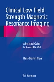 Clinical Low Field Strength Magnetic Resonance Imaging - A Practical Guide to Accessible MRI ebook by Hans-Martin Klein