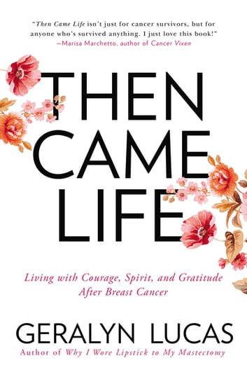 Then Came Life - Living with Courage, Spirit, and Gratitude After Breast Cancer ebook by Geralyn Lucas