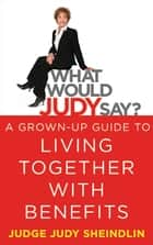 What Would Judy Say? - A Grown-Up Guide to Living Together with Benefits ebook by Judge Judy Sheindlin