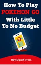 How To Play Pokemon Go With Little To No Budget ebook by HowExpert