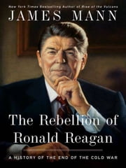 The Rebellion of Ronald Reagan - A History of the End of the Cold War ebook by James Mann