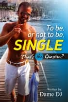 To Be or Not To Be Single? That's the Question? ebook by Dame DJ