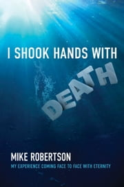 I Shook Hands with Death - My Experience Coming Face to Face with Eternity ebook by Mike Robertson