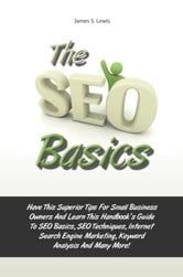 The Seo Basics - Have This Superior Tips For Small Business Owners And Learn This Handbook?s Guide To SEO Basics, SEO Techniques, Internet Search Engine Marketing, Keyword Analysis And Many More! ebook by James S. Lewis