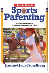 How to Win at Sports Parenting - Maximizing the Sports Experience for You and Your Child ebook by Jim Sundberg,Janet Sundberg