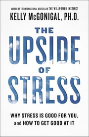 The Upside of Stress - Why Stress Is Good for You, and How to Get Good at It ebook by Kelly McGonigal