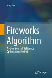 Fireworks Algorithm - A Novel Swarm Intelligence Optimization Method ebook by Ying Tan