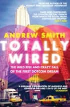Totally Wired - The Wild Rise and Crazy Fall of the First Dotcom Dream eBook by Andrew Smith