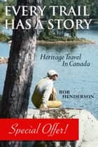 Every Trail Has a Story - Heritage Travel in Canada ebook by Bob Henderson, James Raffan