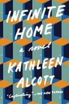 Infinite Home - A Novel ebook by Kathleen Alcott