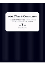 100 Classic Cocktails - The Ultimate Guide to Crafting Your Favorite Cocktails ebook by Sean  Moore