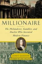 Millionaire - The Philanderer, Gambler, and Duelist Who Invented Modern Finance ebook by Janet Gleeson
