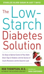The Low-Starch Diabetes Solution: Six Steps to Optimal Control of Your Adult-Onset (Type 2) Diabetes - Six Steps to Optimal Control of Your Adult-Onset (Type 2) Diabetes ebook by Rob Thompson,Dana Carpender