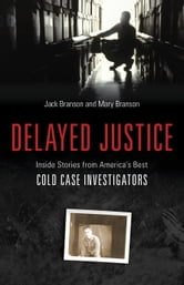 Delayed Justice - Inside Stories from America's Best Cold Case Investigations ebook by Jack Branson,Mary Branson