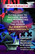 "Marshmello - Flying High to Success Weird and Interesting Facts on The Hidden DJ Identity, ""Chris Comstock""?! ebook by BERN BOLO"