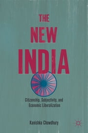 The New India - Citizenship, Subjectivity, and Economic Liberalization ebook by Kanishka Chowdhury