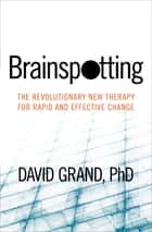 Brainspotting - The Revolutionary New Therapy for Rapid and Effective Change ebook by David Grand, PhD