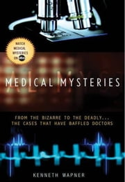 Medical Mysteries - From the Bizarre to the Deadly . . . The Cases That Have Baffled Doctors ebook by Ann Reynolds,Kenneth Wapner