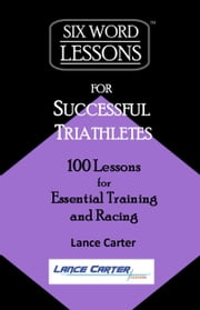 Six-Word Lessons for Successful Triathletes: 100 Lessons for Essential Training and Racing ebook by Lance Carter
