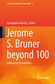 Jerome S. Bruner beyond 100 - Cultivating Possibilities ebook by Giuseppina Marsico