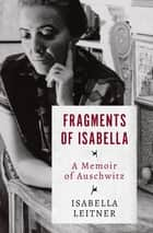 Fragments of Isabella - A Memoir of Auschwitz ebook by Isabella Leitner, Irving A. Leitner