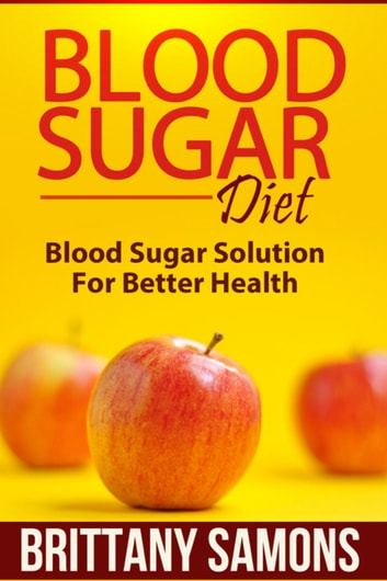 Blood Sugar Diet - Blood Sugar Solution For Better Health ebook by Brittany Samons