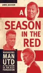 A Season in the Red - Managing Man UTD in the shadow of Sir Alex Ferguson ebook by Jamie Jackson