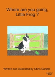 Where Are You Going Little Frog? ebook by Chris Carlisle