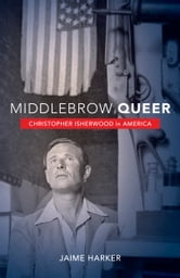 Middlebrow Queer - Christopher Isherwood in America ebook by Jaime Harker