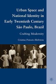 Urban Space and National Identity in Early Twentieth Century São Paulo, Brazil - Crafting Modernity ebook by Cristina Peixoto-Mehrtens