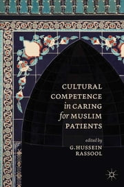 Cultural Competence in Caring for Muslim Patients ebook by G.Hussein Rassool, PhD, University of London